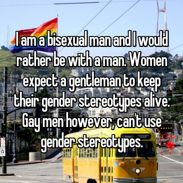 I am a bisexual man and I would rather be with a man. Women expect a gentleman to keep their gender stereotypes alive. Gay men however, can't use gender stereotypes.