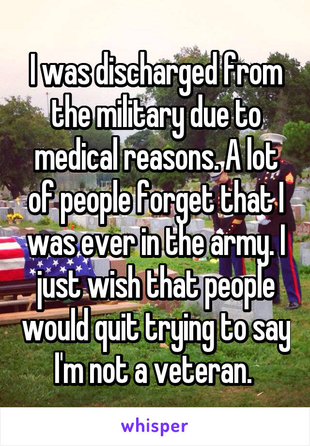 I was discharged from the military due to medical reasons. A lot of people forget that I was ever in the army. I just wish that people would quit trying to say I'm not a veteran.