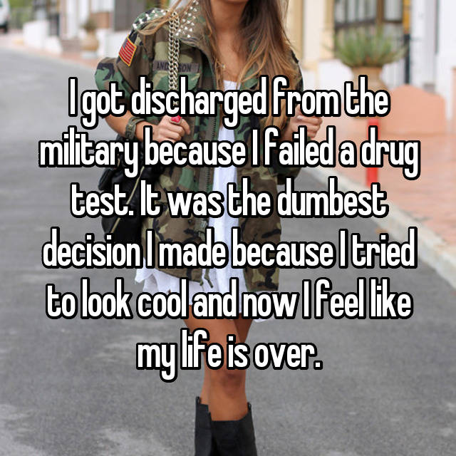 I got discharged from the military because I failed a drug test. It was the dumbest decision I made because I tried to look cool and now I feel like my life is over.