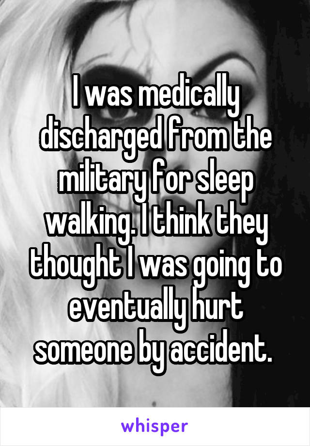 I was medically discharged from the military for sleep walking. I think they thought I was going to eventually hurt someone by accident.