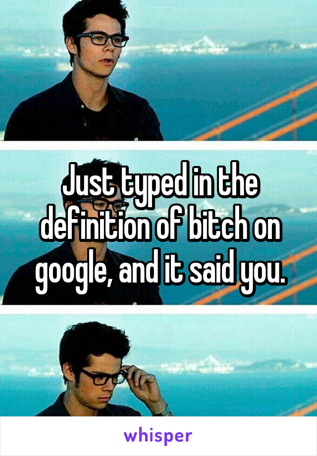 Just typed in the definition of bitch on google, and it said you.