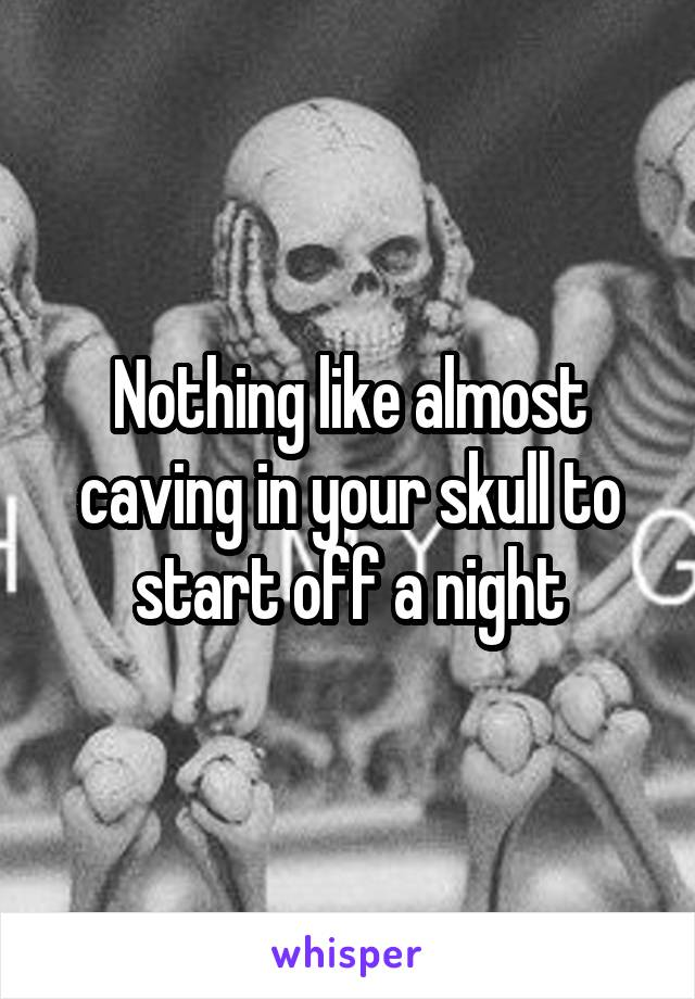 Nothing like almost caving in your skull to start off a night