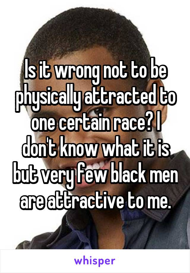 Is it wrong not to be physically attracted to one certain race? I don't know what it is but very few black men are attractive to me.