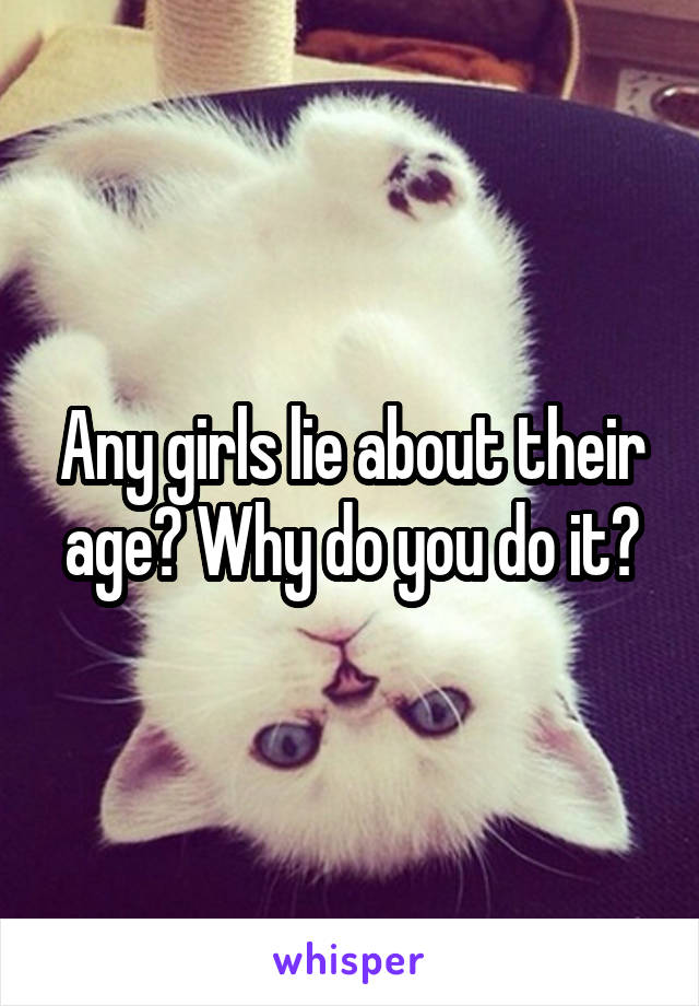 Any girls lie about their age? Why do you do it?