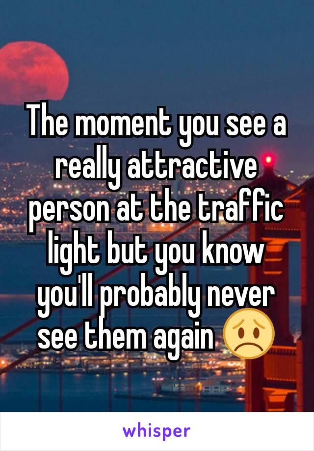 The moment you see a really attractive person at the traffic light but you know you'll probably never see them again 😞