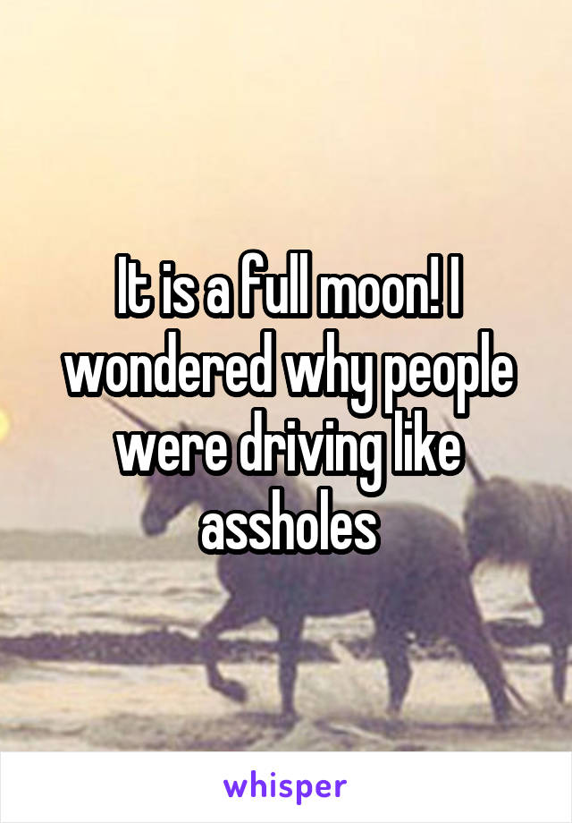 It is a full moon! I wondered why people were driving like assholes