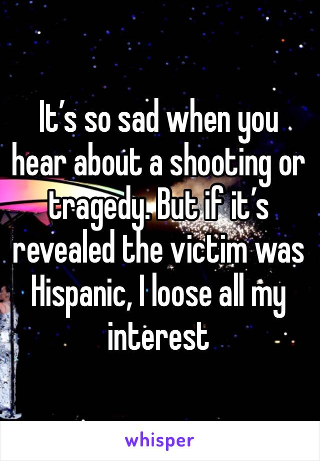 It's so sad when you hear about a shooting or tragedy. But if it's revealed the victim was Hispanic, I loose all my interest