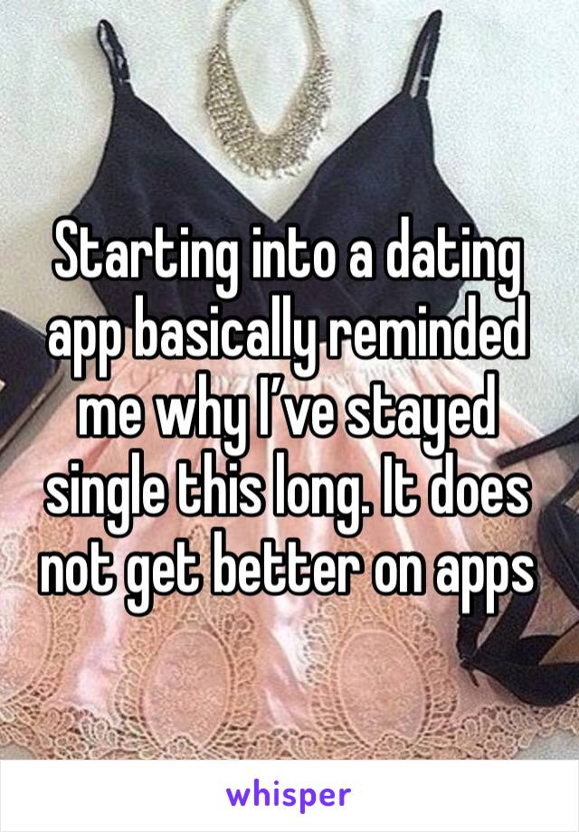 Starting into a dating app basically reminded me why I've stayed single this long. It does not get better on apps