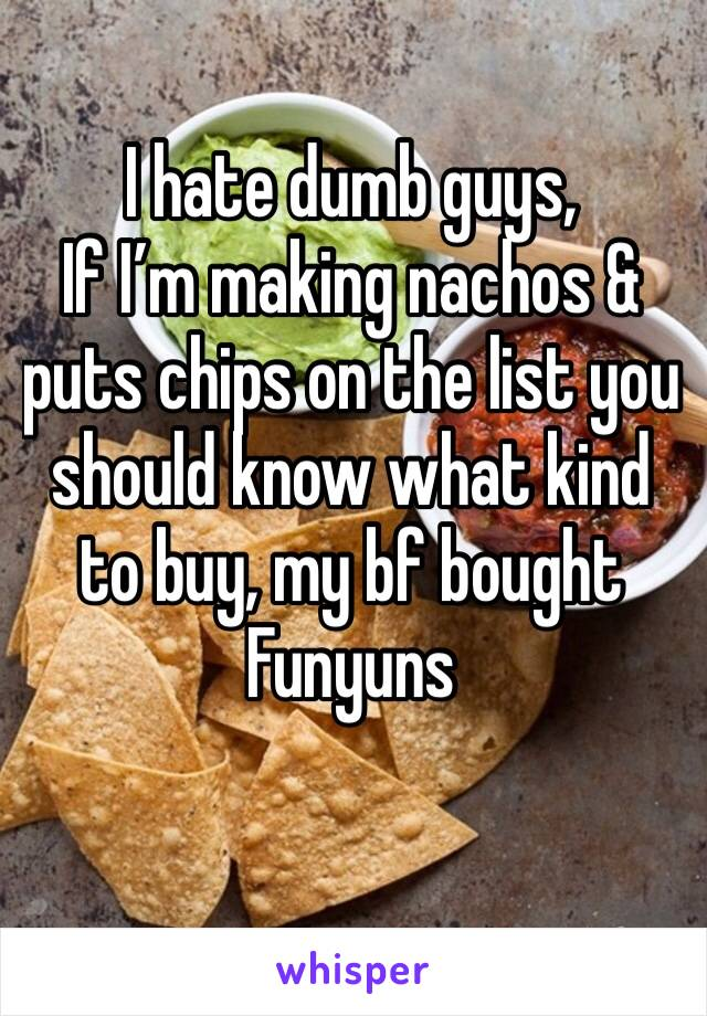 I hate dumb guys, If I'm making nachos & puts chips on the list you should know what kind to buy, my bf bought Funyuns