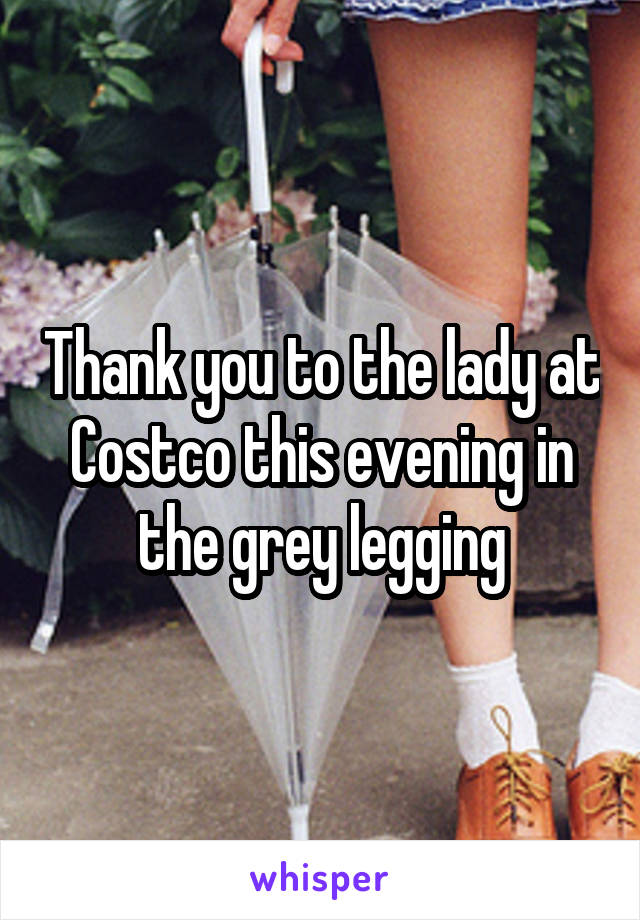 Thank you to the lady at Costco this evening in the grey legging
