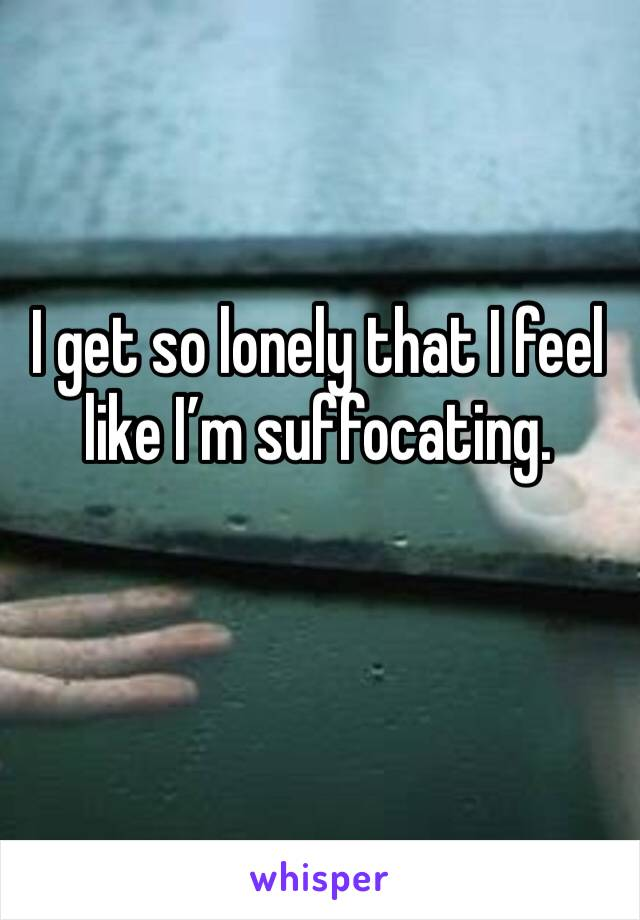 I get so lonely that I feel like I'm suffocating.