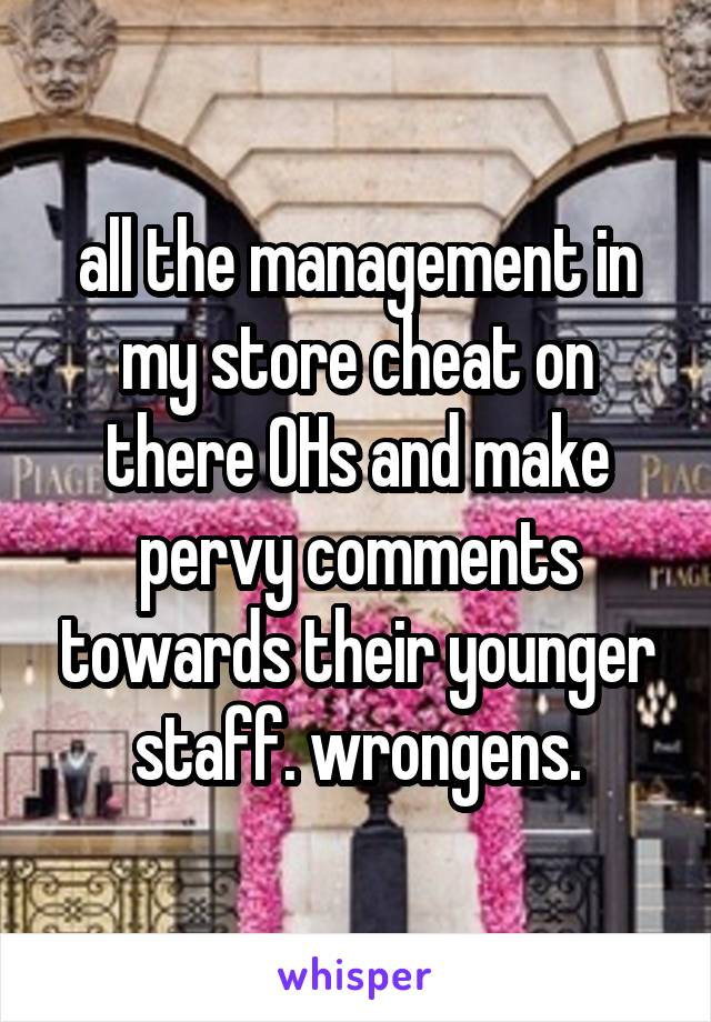 all the management in my store cheat on there OHs and make pervy comments towards their younger staff. wrongens.