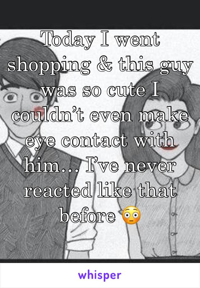 Today I went shopping & this guy was so cute I couldn't even make eye contact with him… I've never reacted like that before 😳