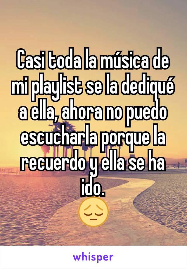 Casi toda la música de mi playlist se la dediqué a ella, ahora no puedo escucharla porque la recuerdo y ella se ha ido. 😔