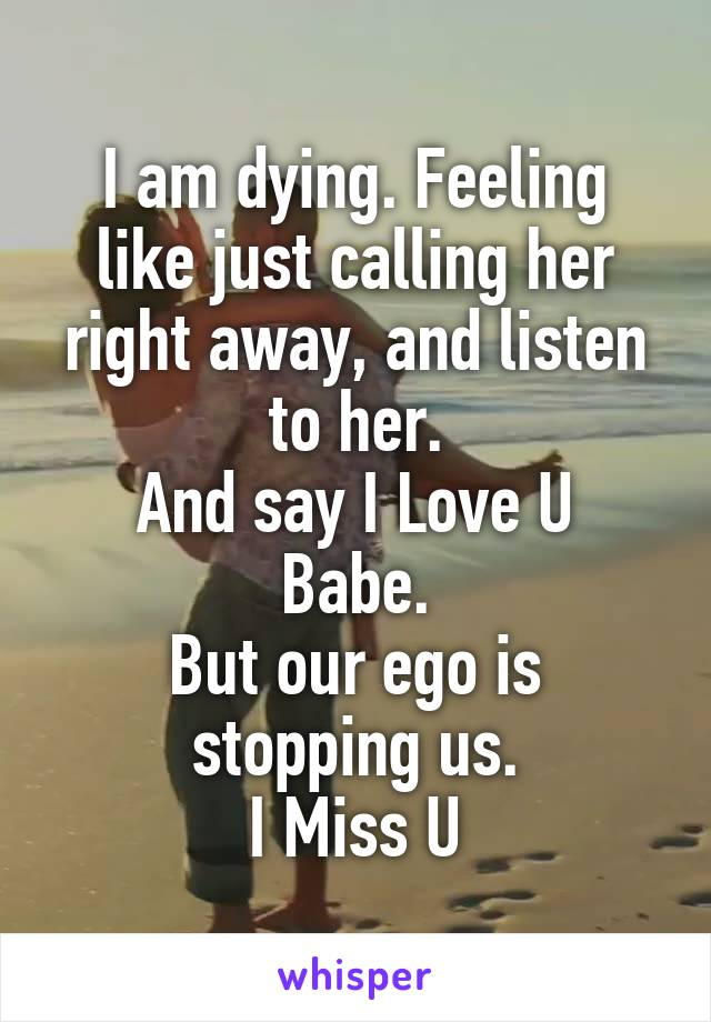 I am dying. Feeling like just calling her right away, and listen to her. And say I Love U Babe. But our ego is stopping us. I Miss U