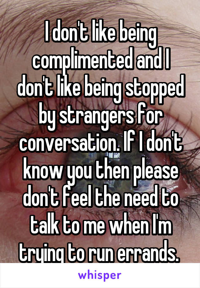I don't like being complimented and I don't like being stopped by strangers for conversation. If I don't know you then please don't feel the need to talk to me when I'm trying to run errands.