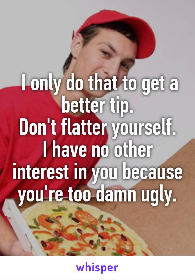 I only do that to get a better tip. Don't flatter yourself. I have no other interest in you because you're too damn ugly.