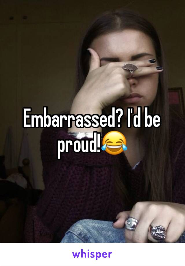 Embarrassed? I'd be proud!😂