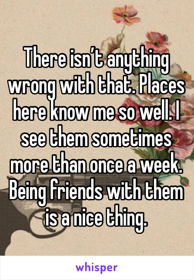 There isn't anything wrong with that. Places here know me so well. I see them sometimes more than once a week. Being friends with them is a nice thing.