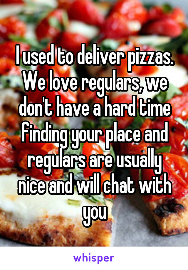 I used to deliver pizzas. We love regulars, we don't have a hard time finding your place and regulars are usually nice and will chat with you