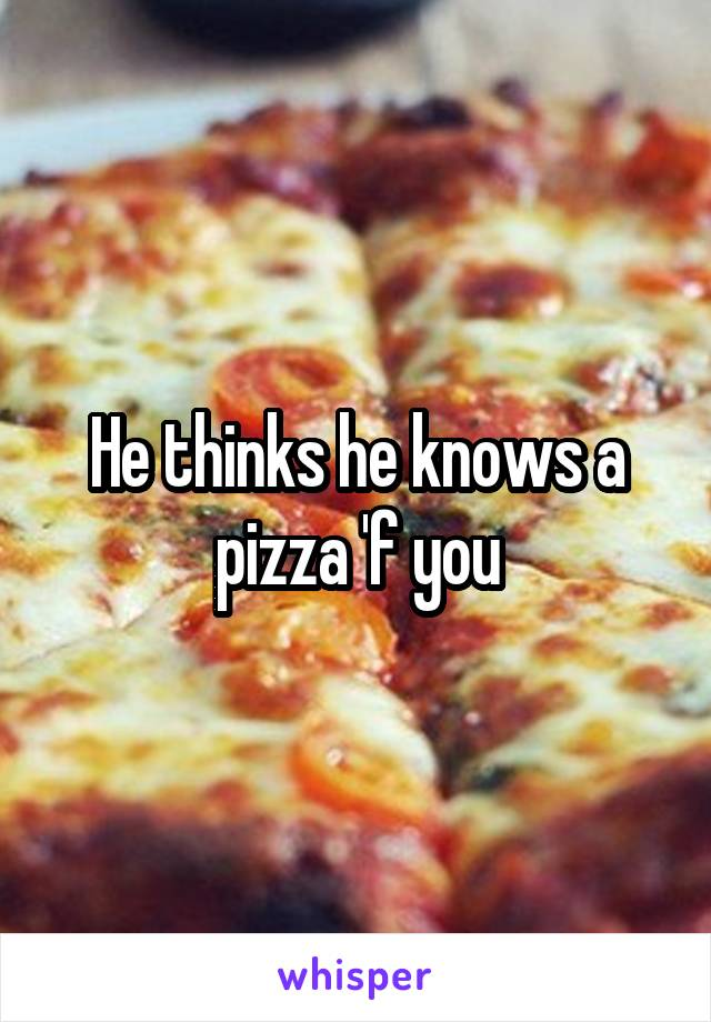 He thinks he knows a pizza 'f you