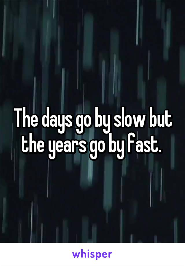 The Days Go By Slow But The Years Go By Fast