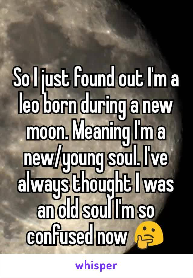So I just found out I'm a leo born during a new moon  Meaning I'