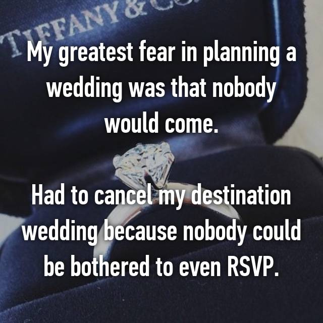 My greatest fear in planning a wedding was that nobody would come.  Had to cancel my destination wedding because nobody could be bothered to even RSVP.
