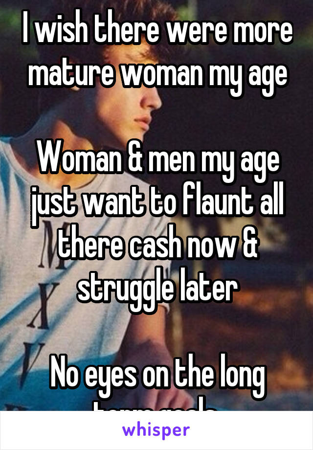 I wish there were more mature woman my age  Woman & men my age just want to flaunt all there cash now & struggle later  No eyes on the long term goals