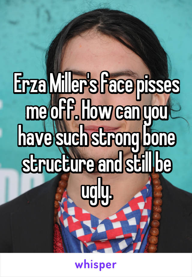 Erza Miller's face pisses me off. How can you have such strong bone structure and still be ugly.