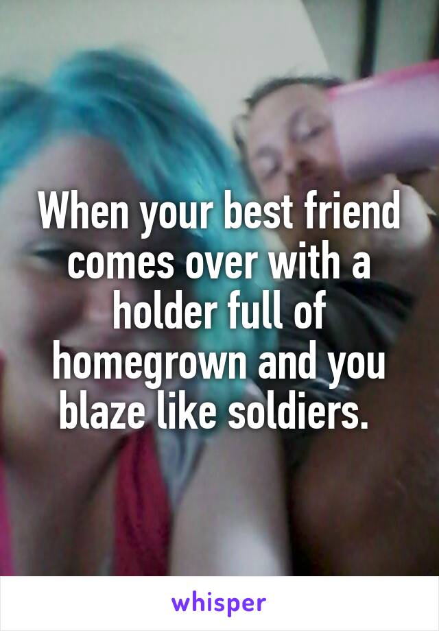 When your best friend comes over with a holder full of homegrown and you blaze like soldiers.