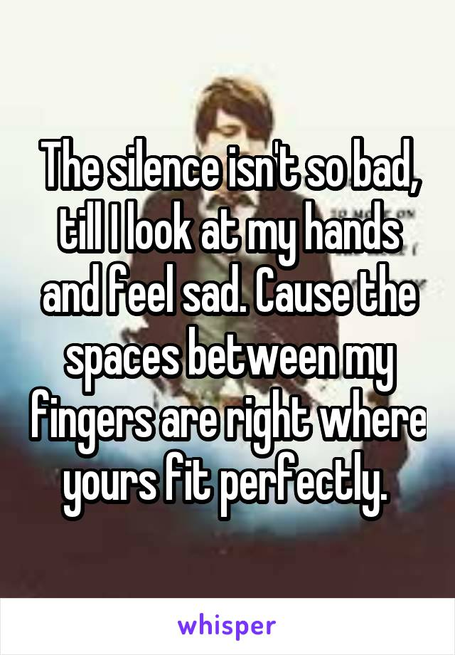 The silence isn't so bad, till I look at my hands and feel sad. Cause the spaces between my fingers are right where yours fit perfectly.