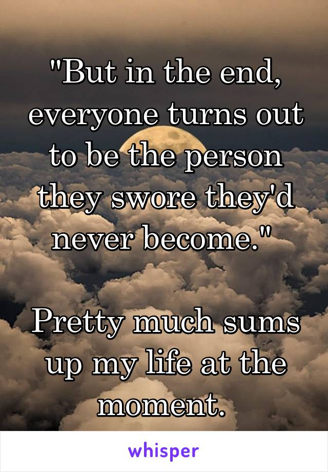 """""""But in the end, everyone turns out to be the person they swore they'd never become.""""   Pretty much sums up my life at the moment."""