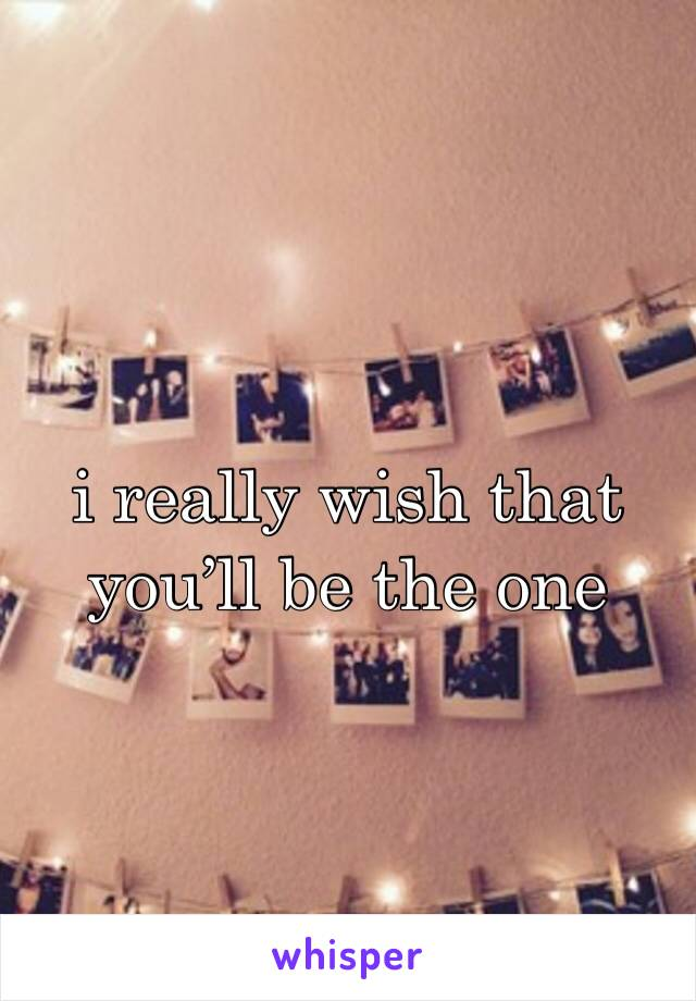 i really wish that you'll be the one