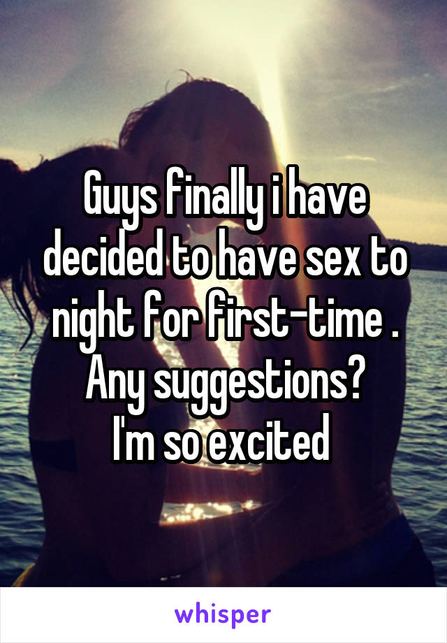 Guys finally i have decided to have sex to night for first-time . Any suggestions? I'm so excited