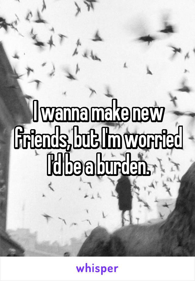 I wanna make new friends, but I'm worried I'd be a burden.