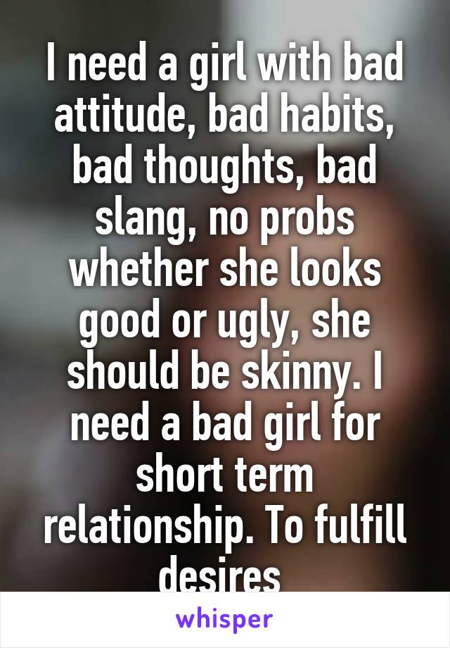 I need a girl with bad attitude, bad habits, bad thoughts, bad slang, no probs whether she looks good or ugly, she should be skinny. I need a bad girl for short term relationship. To fulfill desires