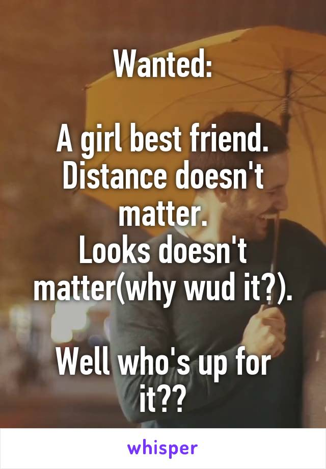 Wanted:  A girl best friend. Distance doesn't matter. Looks doesn't matter(why wud it?).  Well who's up for it??