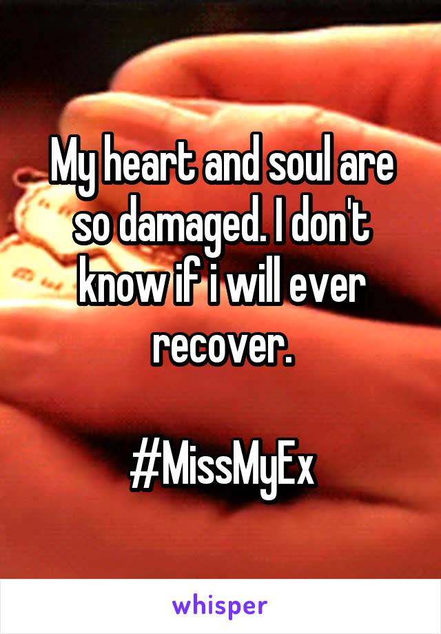 My heart and soul are so damaged. I don't know if i will ever recover.  #MissMyEx