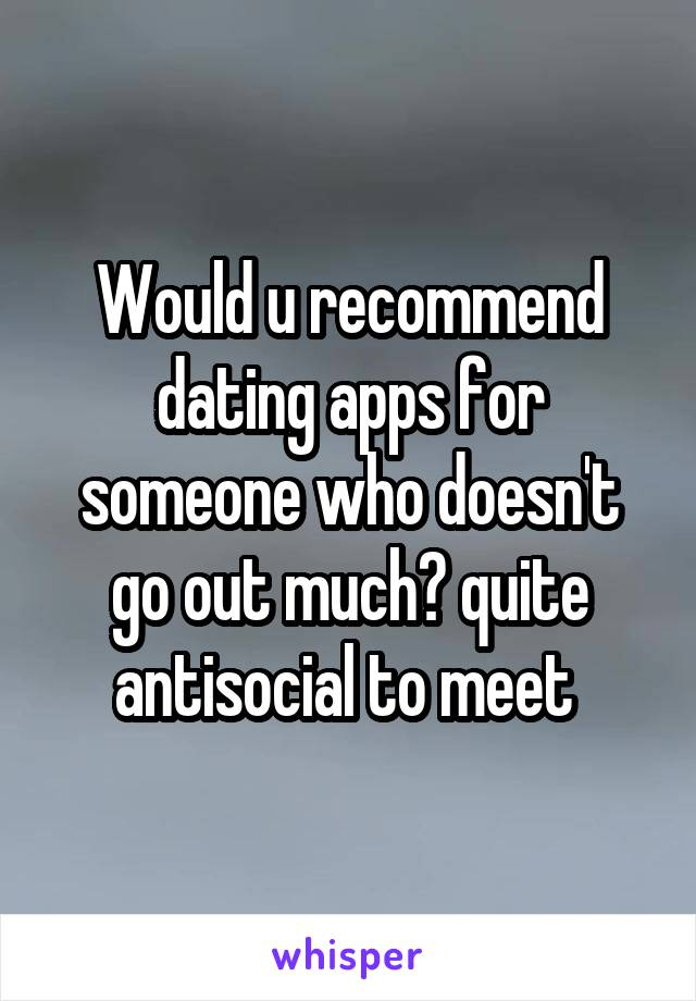 Would u recommend dating apps for someone who doesn't go out much? quite antisocial to meet