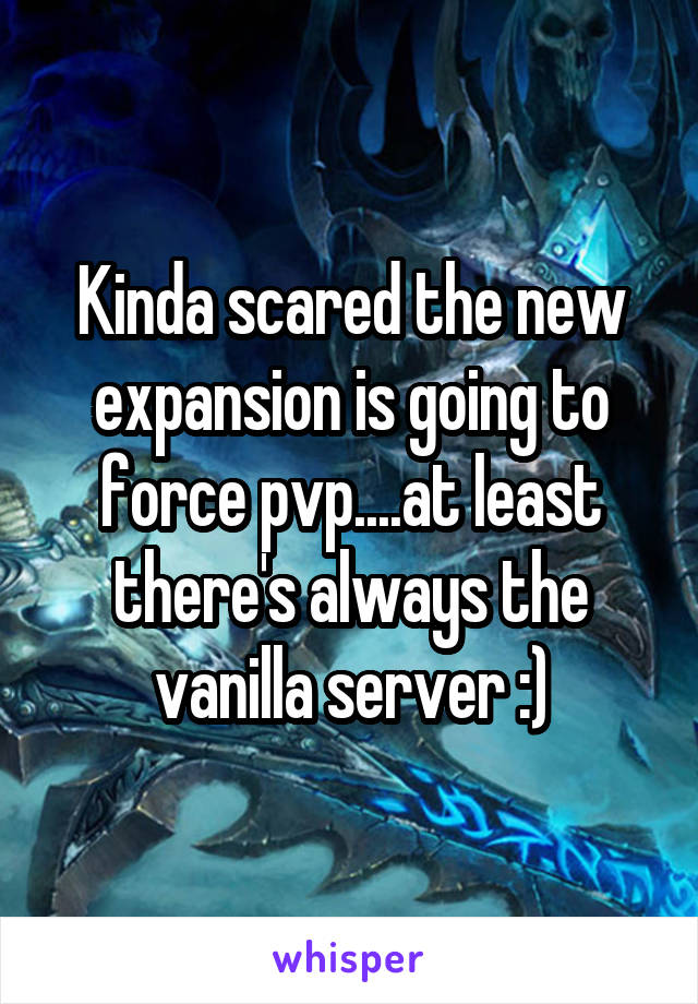 Kinda scared the new expansion is going to force pvp....at least there's always the vanilla server :)