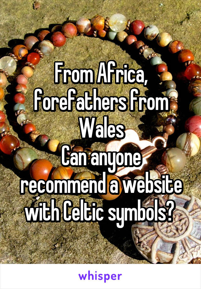 From Africa, forefathers from Wales Can anyone recommend a website with Celtic symbols?