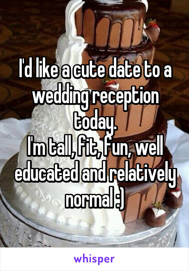 I'd like a cute date to a wedding reception today. I'm tall, fit, fun, well educated and relatively normal :)