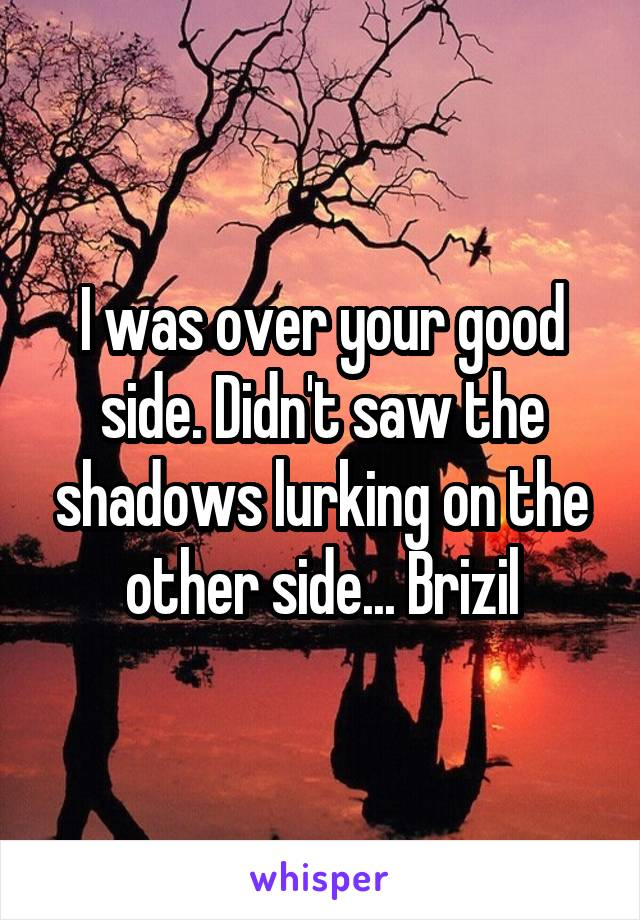 I was over your good side. Didn't saw the shadows lurking on the other side... Brizil