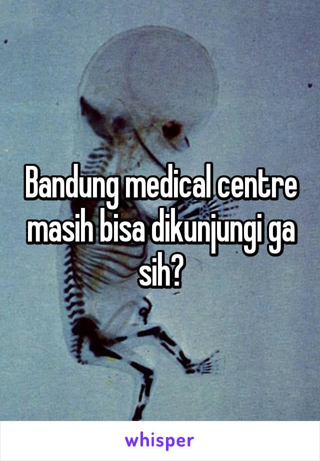 Bandung medical centre masih bisa dikunjungi ga sih?