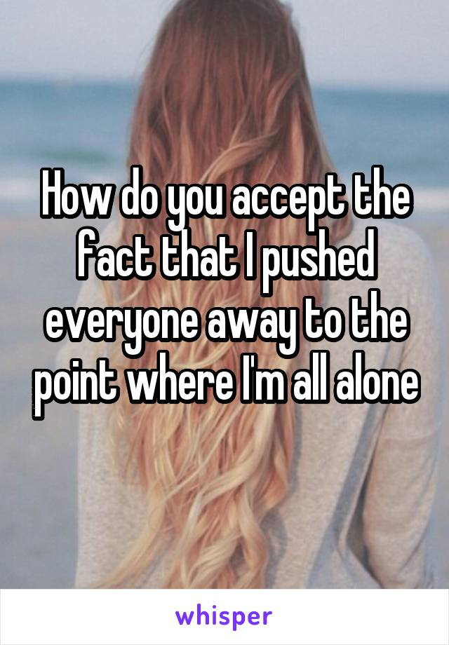 How do you accept the fact that I pushed everyone away to the point where I'm all alone