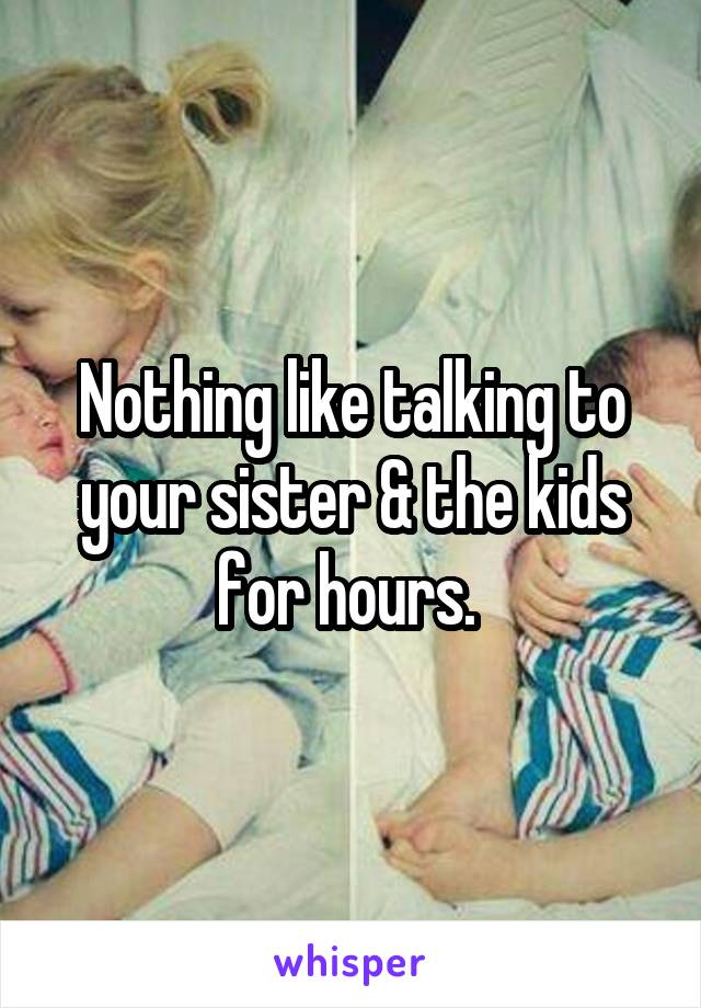 Nothing like talking to your sister & the kids for hours.