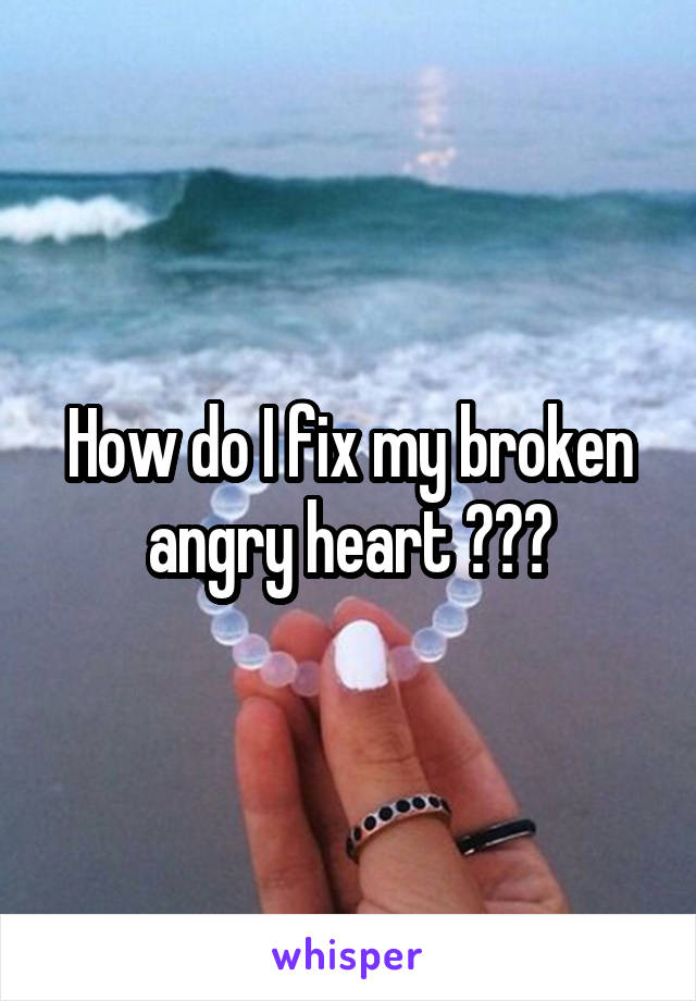 How do I fix my broken angry heart ???