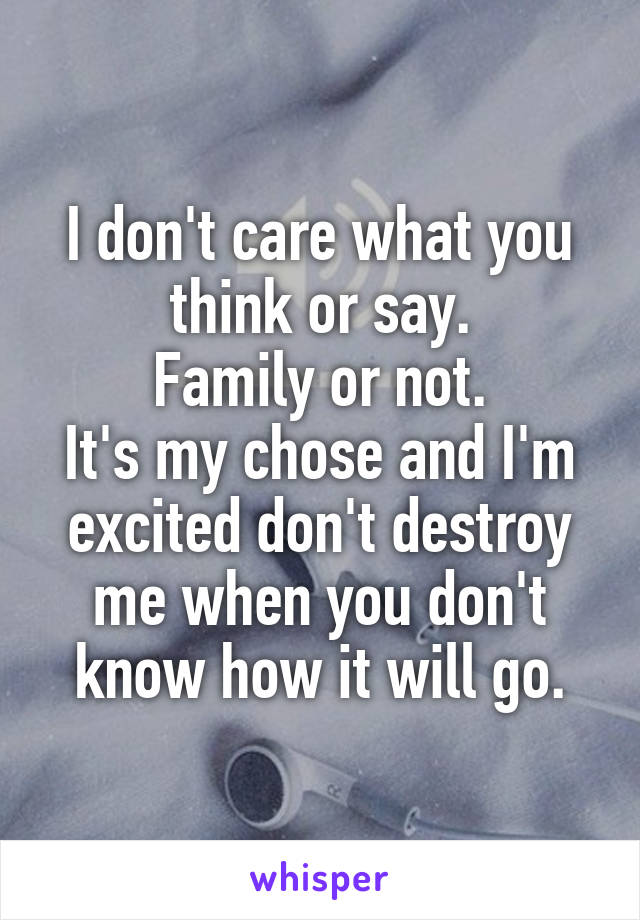 I don't care what you think or say. Family or not. It's my chose and I'm excited don't destroy me when you don't know how it will go.