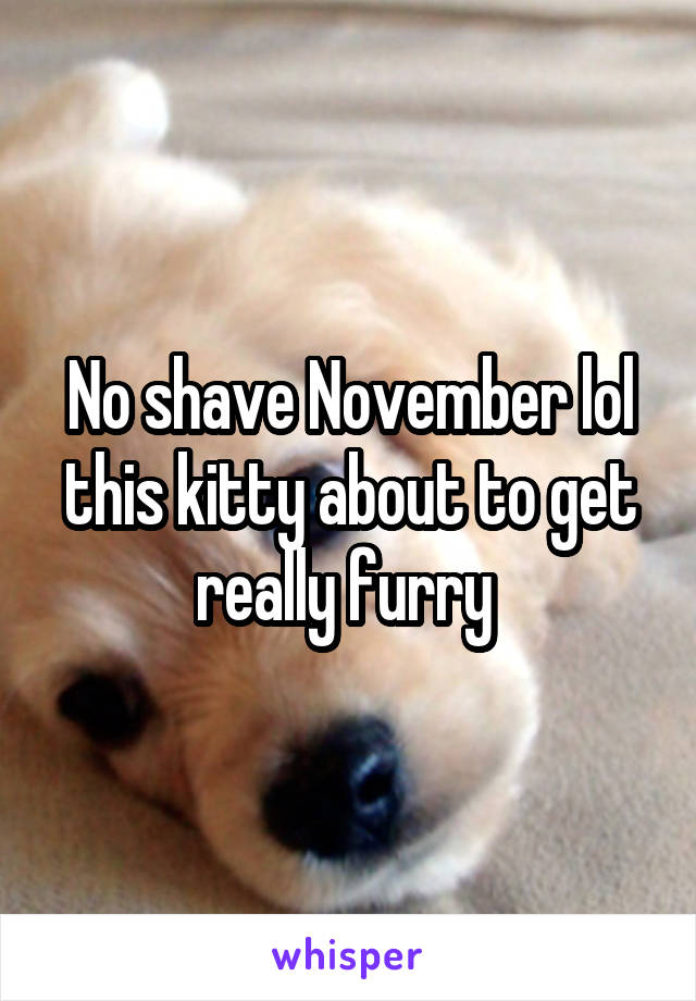 No shave November lol this kitty about to get really furry